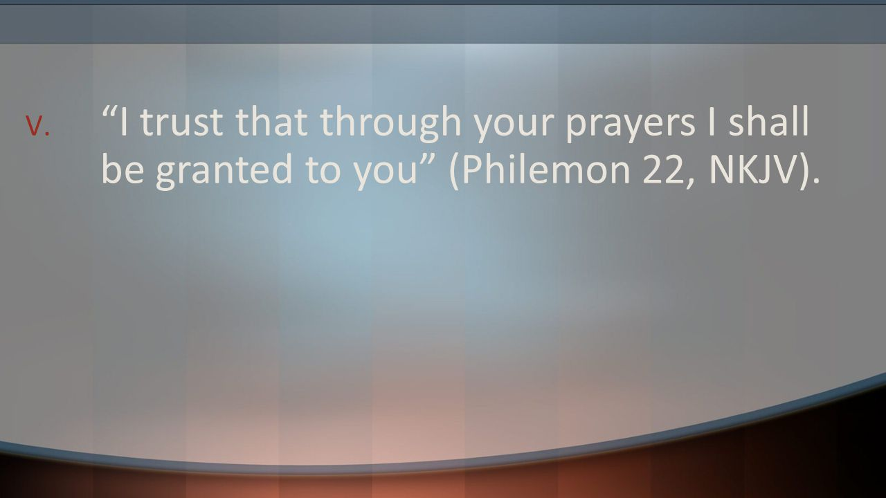 I trust that through your prayers I shall be granted to you (Philemon 22, NKJV).