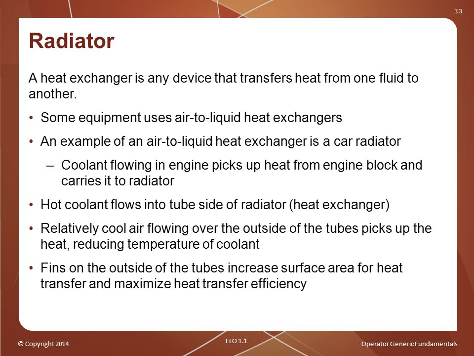 Radiator A heat exchanger is any device that transfers heat from one fluid to another. Some equipment uses air-to-liquid heat exchangers.