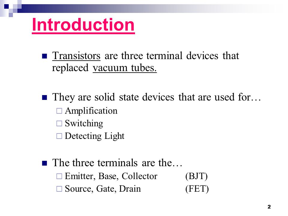 Introduction Transistors are three terminal devices that replaced vacuum tubes. They are solid state devices that are used for…