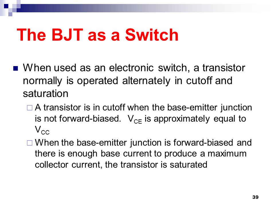 The BJT as a Switch When used as an electronic switch, a transistor normally is operated alternately in cutoff and saturation.