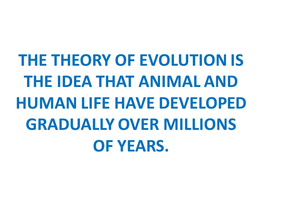THE THEORY OF EVOLUTION IS THE IDEA THAT ANIMAL AND HUMAN LIFE HAVE DEVELOPED GRADUALLY OVER MILLIONS OF YEARS.