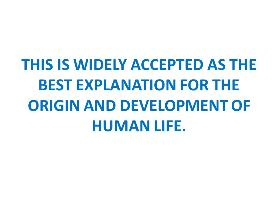 THIS IS WIDELY ACCEPTED AS THE BEST EXPLANATION FOR THE ORIGIN AND DEVELOPMENT OF HUMAN LIFE.