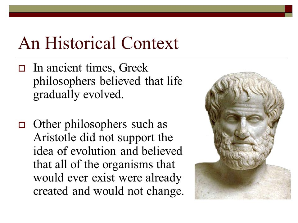 An Historical Context In ancient times, Greek philosophers believed that life gradually evolved.
