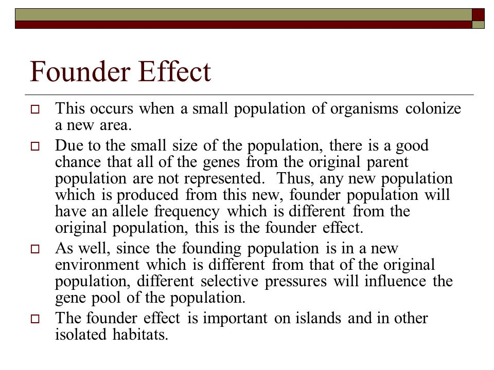 Founder Effect This occurs when a small population of organisms colonize a new area.