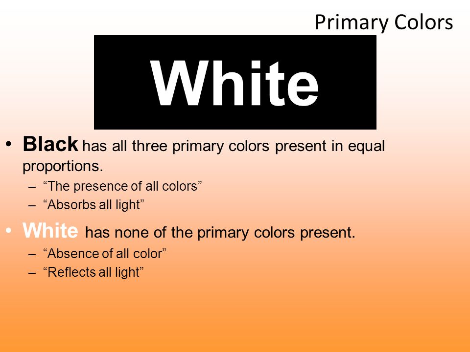 Primary Colors White. Black has all three primary colors present in equal proportions. The presence of all colors