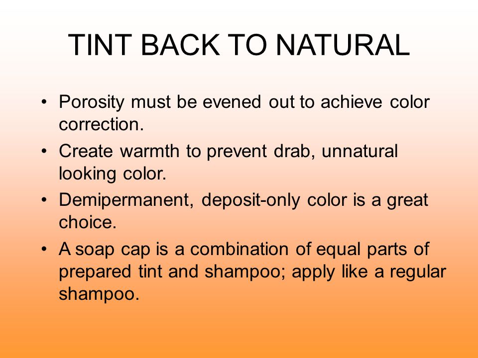 TINT BACK TO NATURAL Porosity must be evened out to achieve color correction. Create warmth to prevent drab, unnatural looking color.