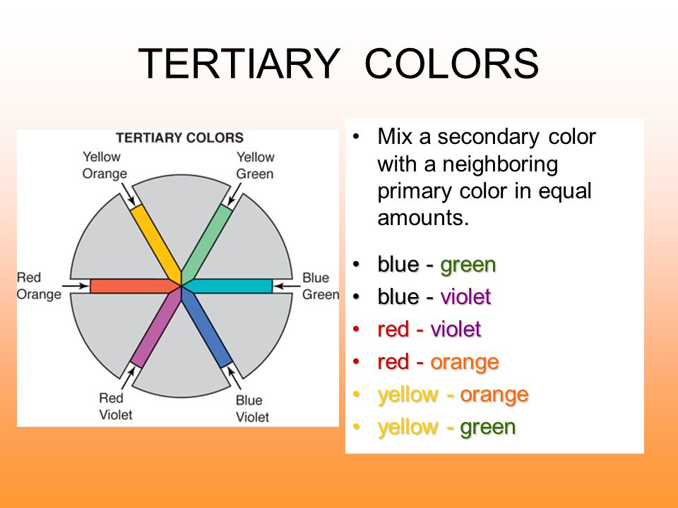 TERTIARY COLORS Mix a secondary color with a neighboring primary color in equal amounts. blue - green.