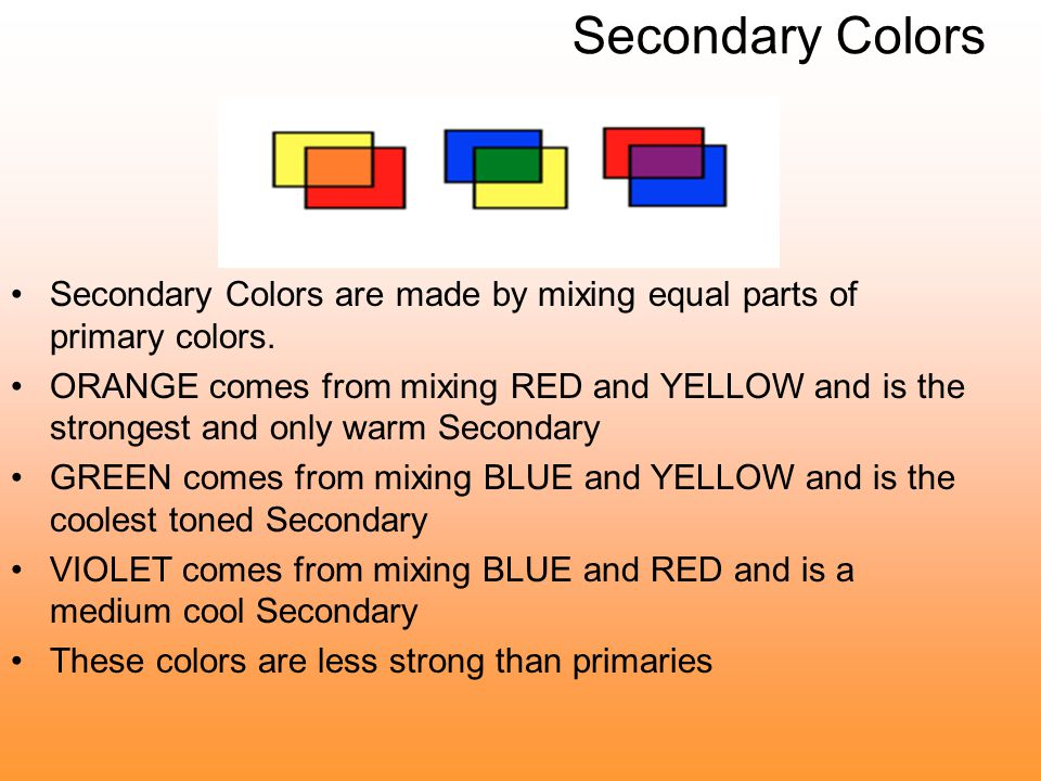 Secondary Colors Secondary Colors are made by mixing equal parts of primary colors.