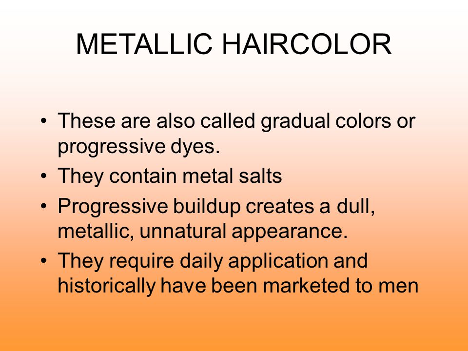 METALLIC HAIRCOLOR These are also called gradual colors or progressive dyes. They contain metal salts.