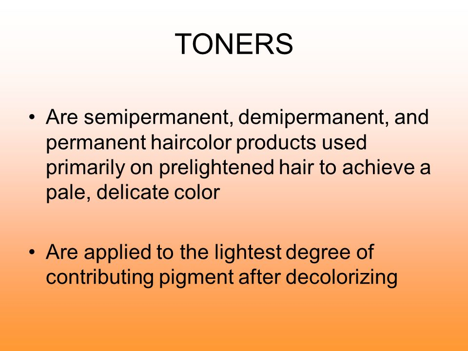 TONERS Are semipermanent, demipermanent, and permanent haircolor products used primarily on prelightened hair to achieve a pale, delicate color.