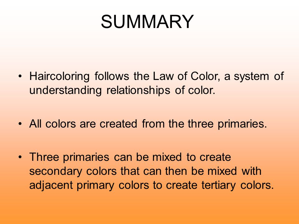 SUMMARY Haircoloring follows the Law of Color, a system of understanding relationships of color. All colors are created from the three primaries.