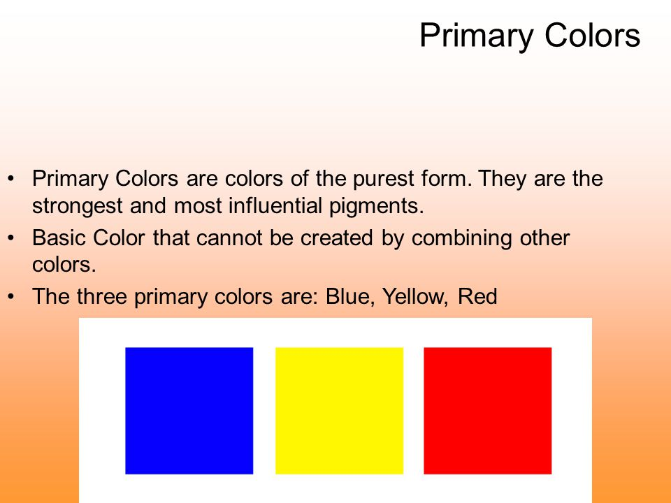 Primary Colors Primary Colors are colors of the purest form. They are the strongest and most influential pigments.