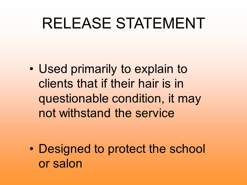 RELEASE STATEMENT Used primarily to explain to clients that if their hair is in questionable condition, it may not withstand the service.