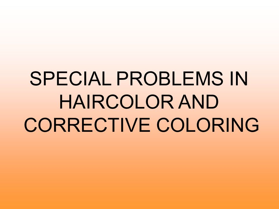 SPECIAL PROBLEMS IN HAIRCOLOR AND CORRECTIVE COLORING
