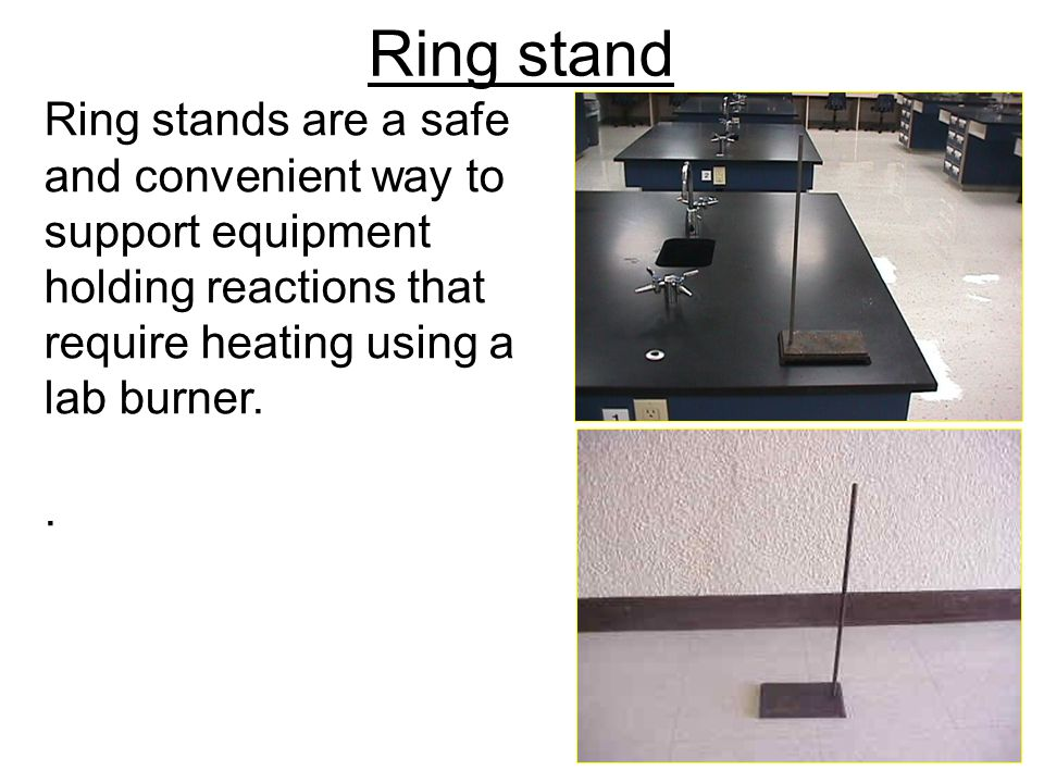 Ring stand Ring stands are a safe and convenient way to support equipment holding reactions that require heating using a lab burner.