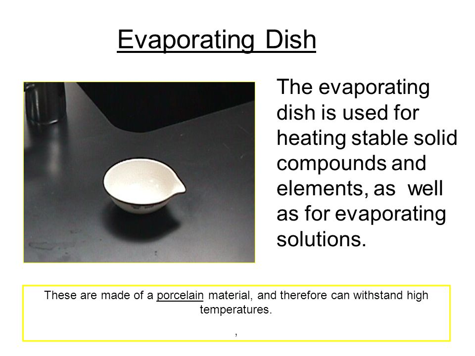 Evaporating Dish The evaporating dish is used for heating stable solid compounds and elements, as well as for evaporating solutions.