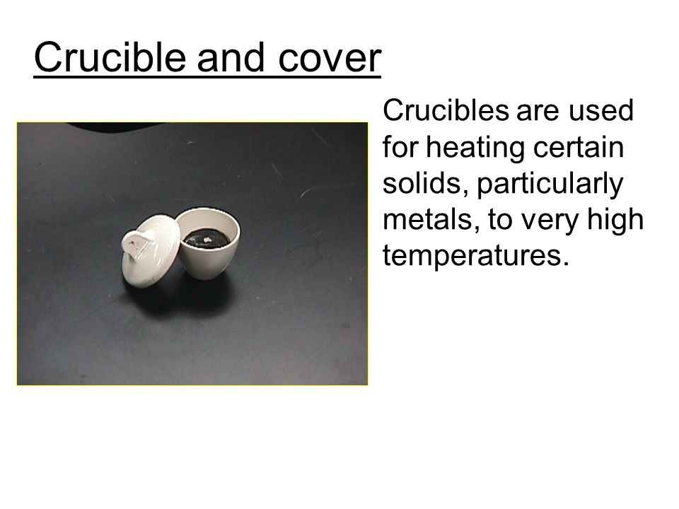 Crucible and cover Crucibles are used for heating certain solids, particularly metals, to very high temperatures.