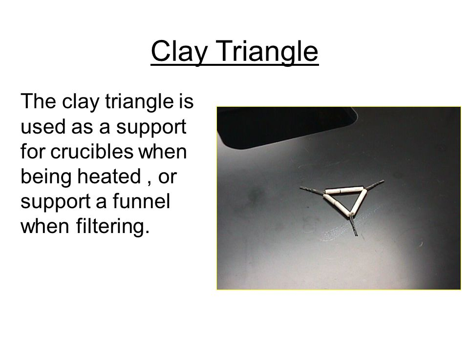 Clay Triangle The clay triangle is used as a support for crucibles when being heated , or support a funnel when filtering.
