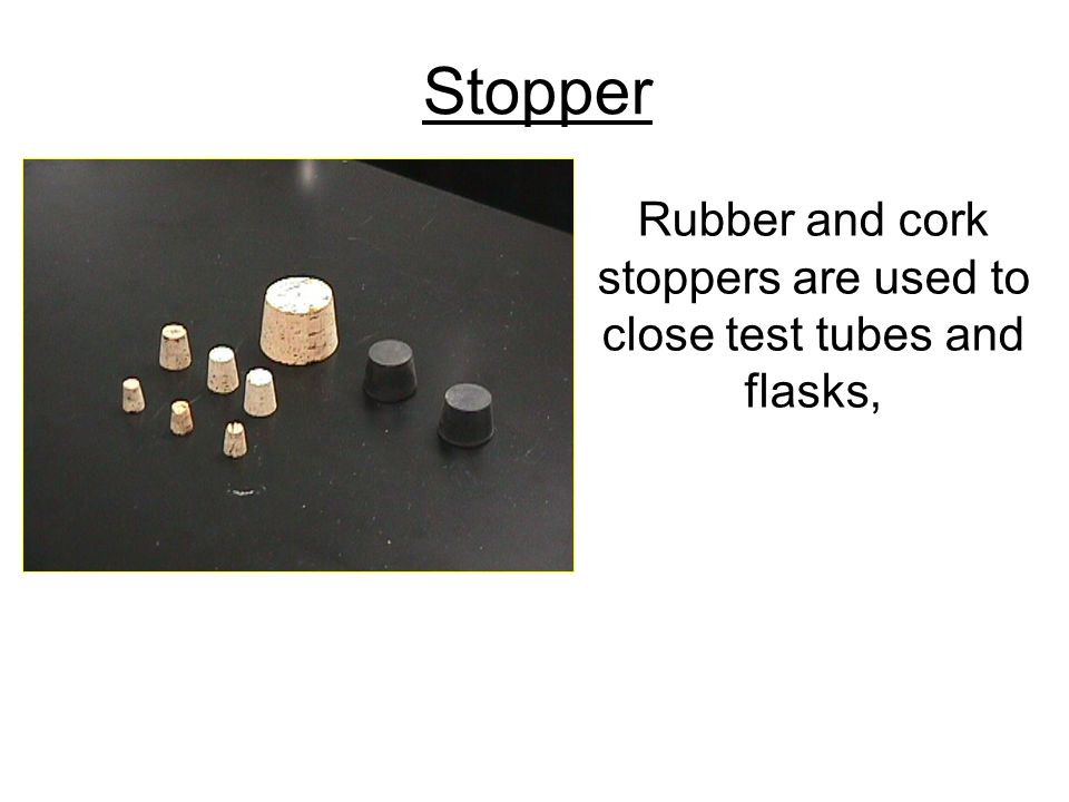 Rubber and cork stoppers are used to close test tubes and flasks,