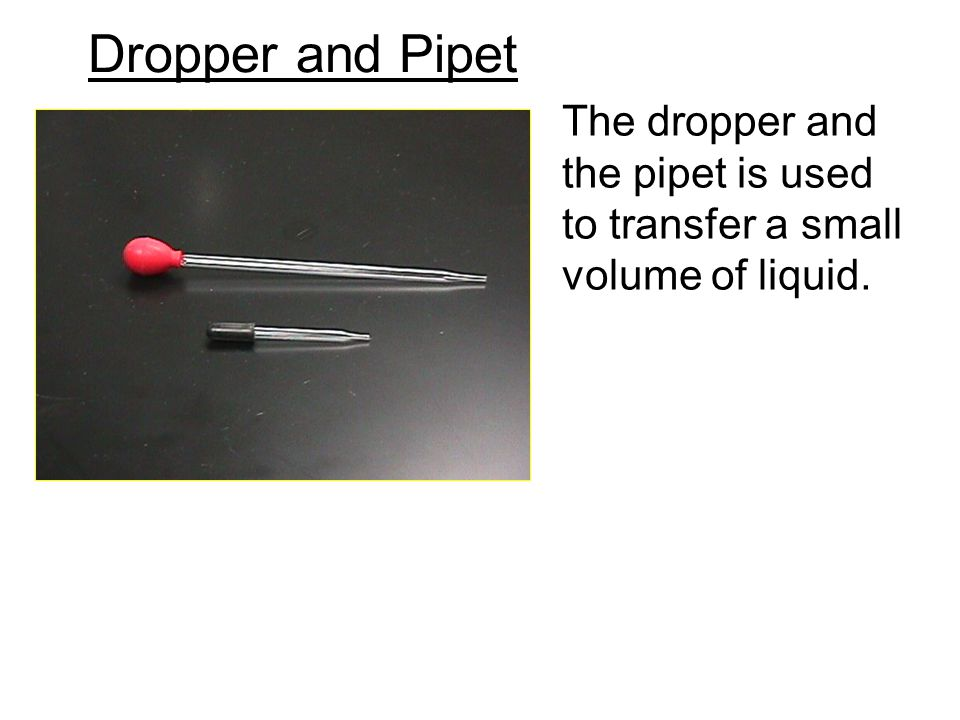Dropper and Pipet The dropper and the pipet is used to transfer a small volume of liquid.