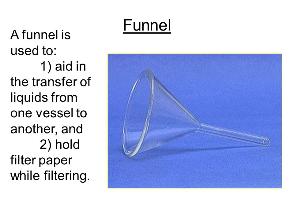 Funnel A funnel is used to:
