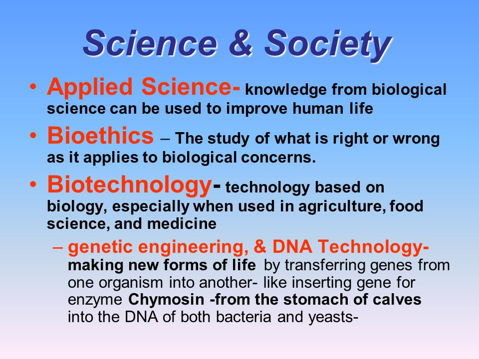 Science & Society Applied Science- knowledge from biological science can be used to improve human life.