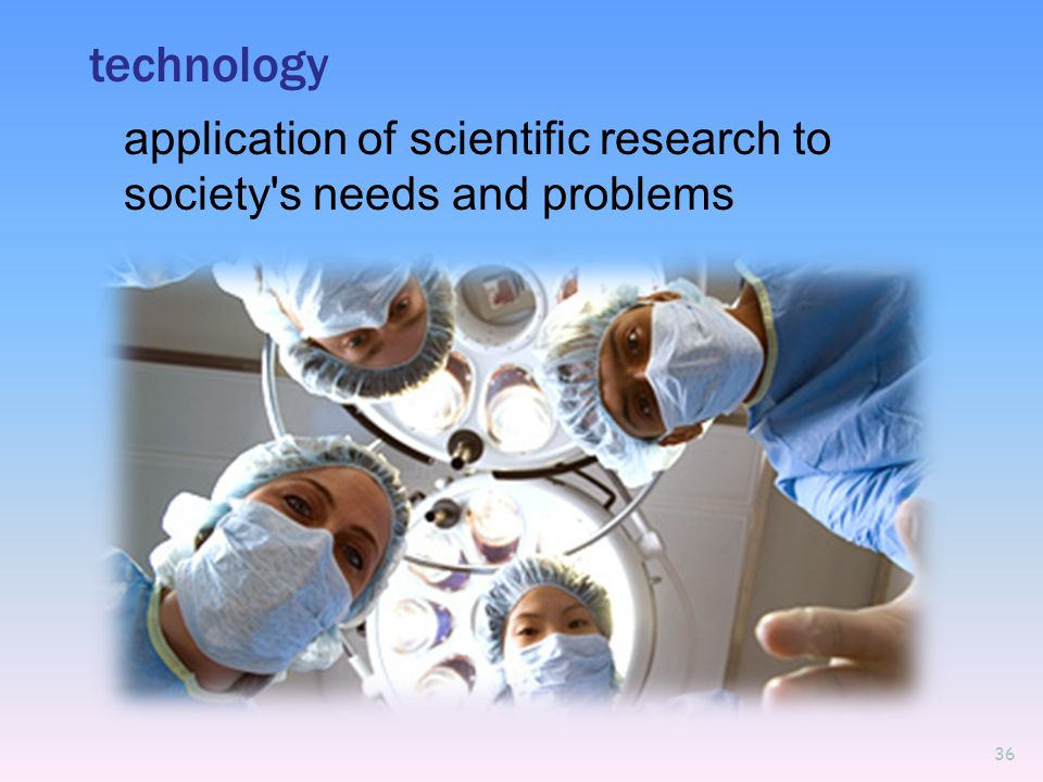technology application of scientific research to society s needs and problems 36