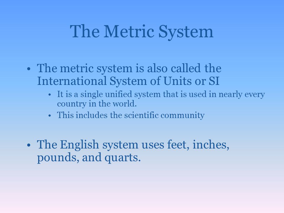 The Metric System The metric system is also called the International System of Units or SI.