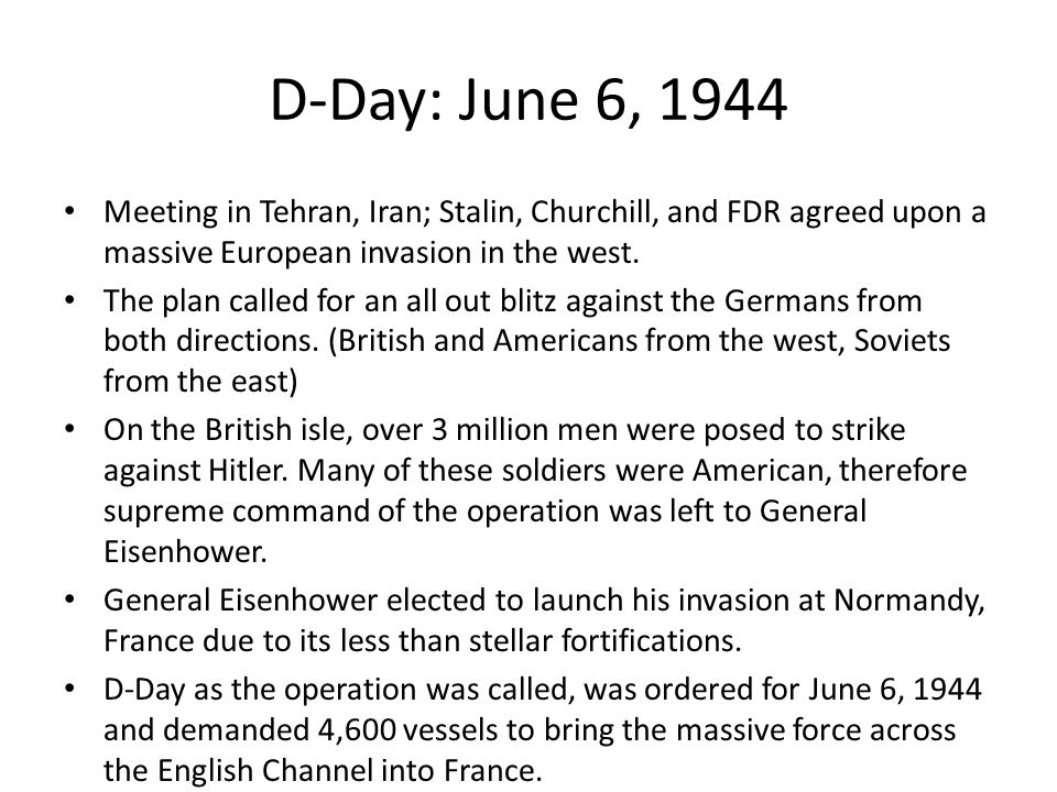 D-Day: June 6, 1944 Meeting in Tehran, Iran; Stalin, Churchill, and FDR agreed upon a massive European invasion in the west.