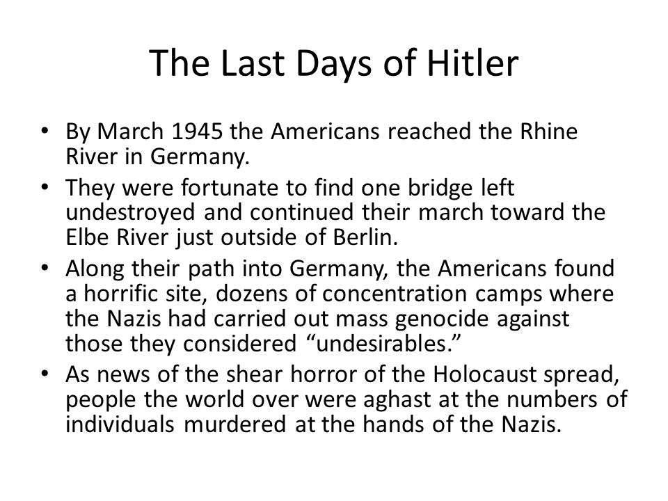 The Last Days of Hitler By March 1945 the Americans reached the Rhine River in Germany.