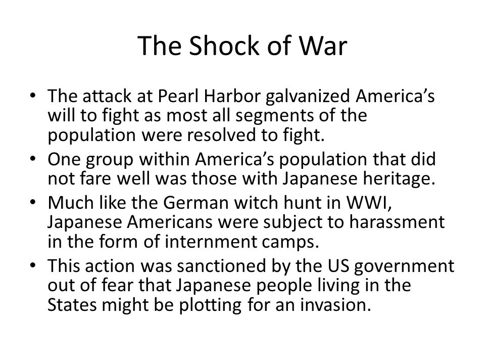 The Shock of War The attack at Pearl Harbor galvanized America's will to fight as most all segments of the population were resolved to fight.
