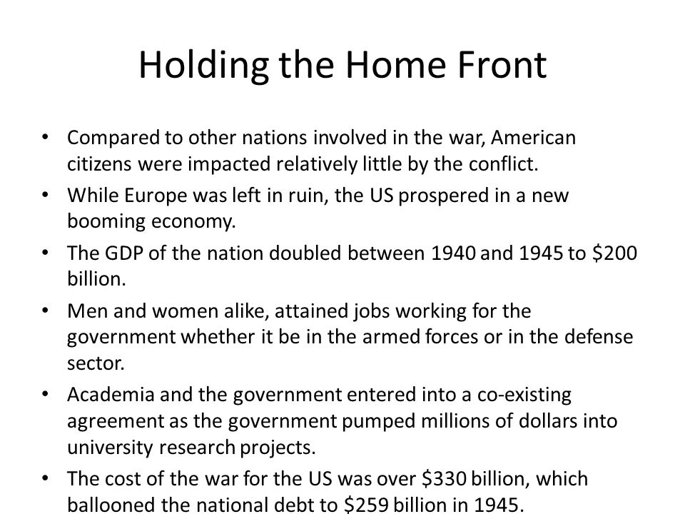 Holding the Home Front Compared to other nations involved in the war, American citizens were impacted relatively little by the conflict.