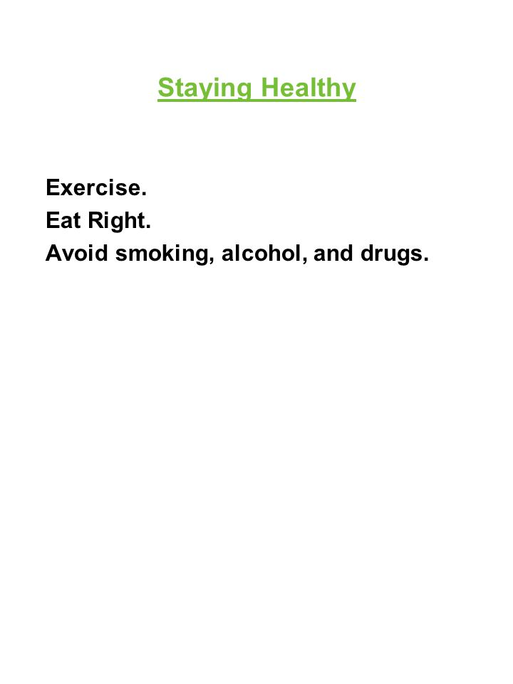 Staying Healthy Exercise. Eat Right. Avoid smoking, alcohol, and drugs.