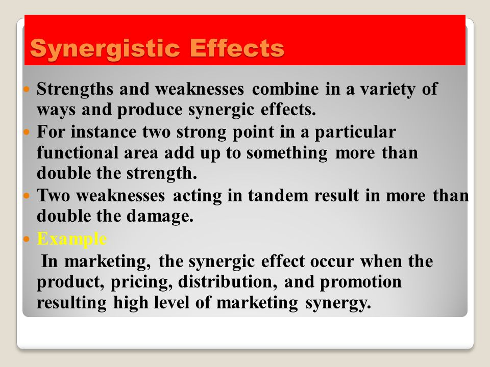 Synergistic Effects Strengths and weaknesses combine in a variety of ways and produce synergic effects.