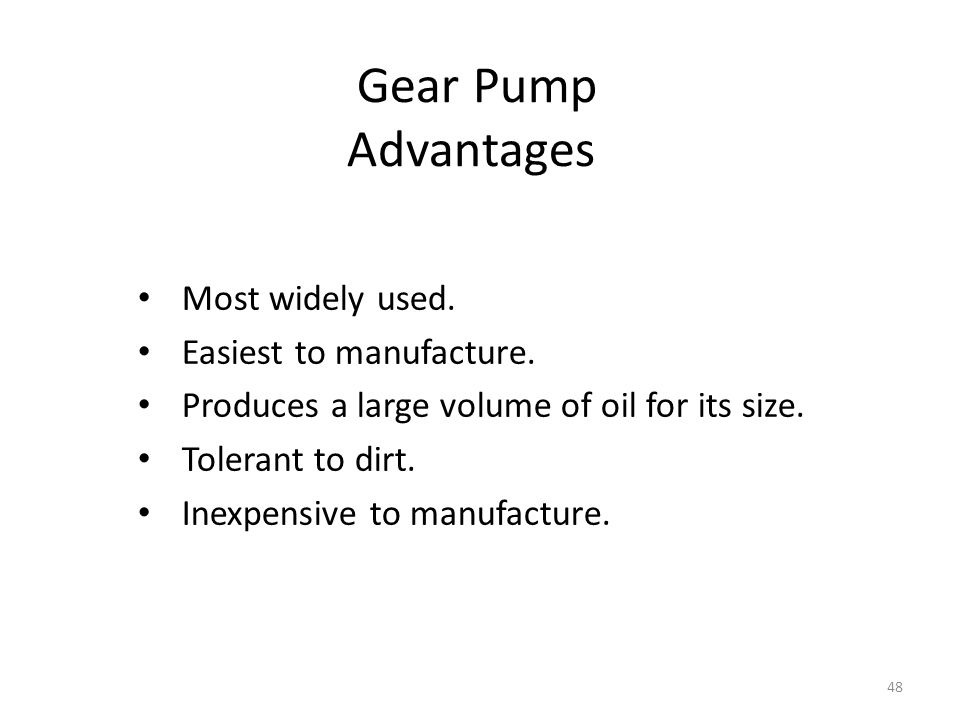 Gear Pump Advantages Most widely used. Easiest to manufacture.