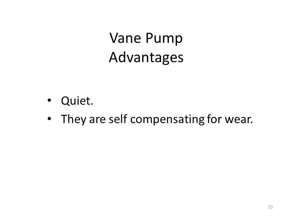 Vane Pump Advantages Quiet. They are self compensating for wear.