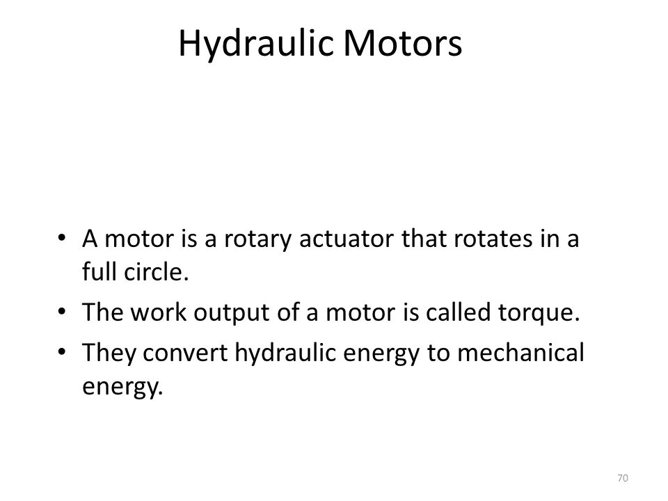 Hydraulic Motors A motor is a rotary actuator that rotates in a full circle. The work output of a motor is called torque.