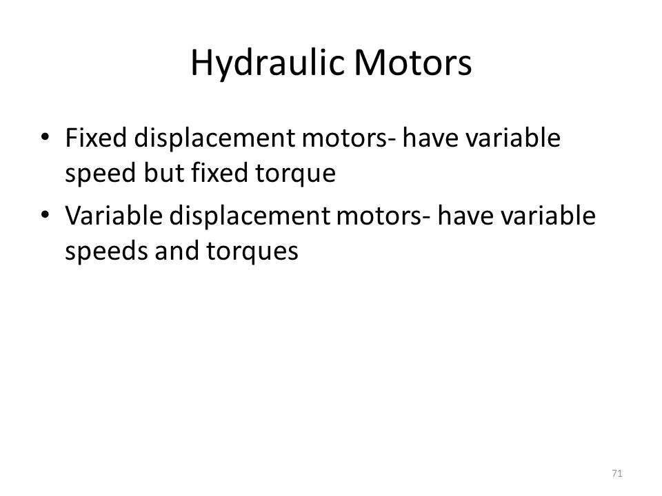 Hydraulic Motors Fixed displacement motors- have variable speed but fixed torque.
