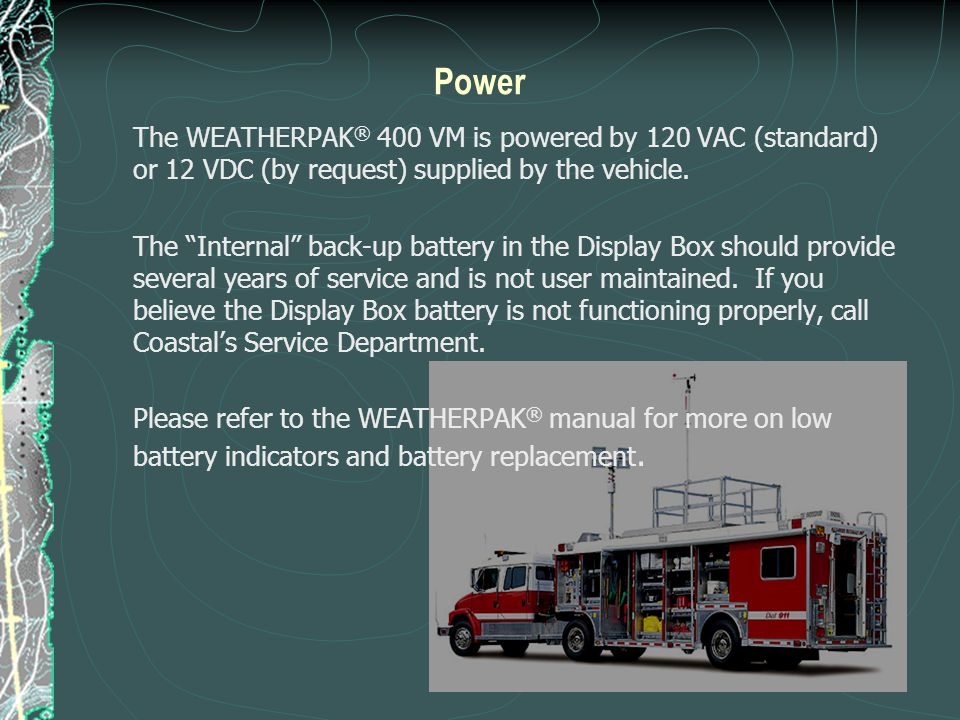 Power The WEATHERPAK® 400 VM is powered by 120 VAC (standard) or 12 VDC (by request) supplied by the vehicle.