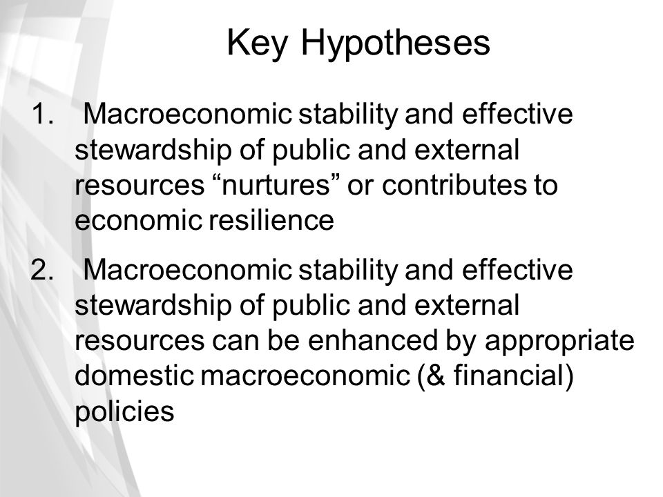Key Hypotheses Macroeconomic stability and effective stewardship of public and external resources nurtures or contributes to economic resilience.