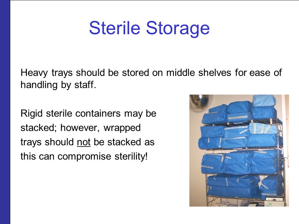 Sterile Storage Heavy trays should be stored on middle shelves for ease of handling by staff. Rigid sterile containers may be.