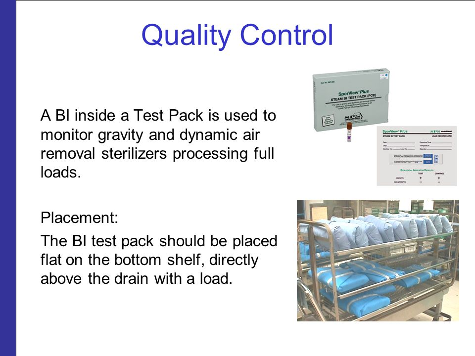 Quality Control A BI inside a Test Pack is used to monitor gravity and dynamic air removal sterilizers processing full loads.