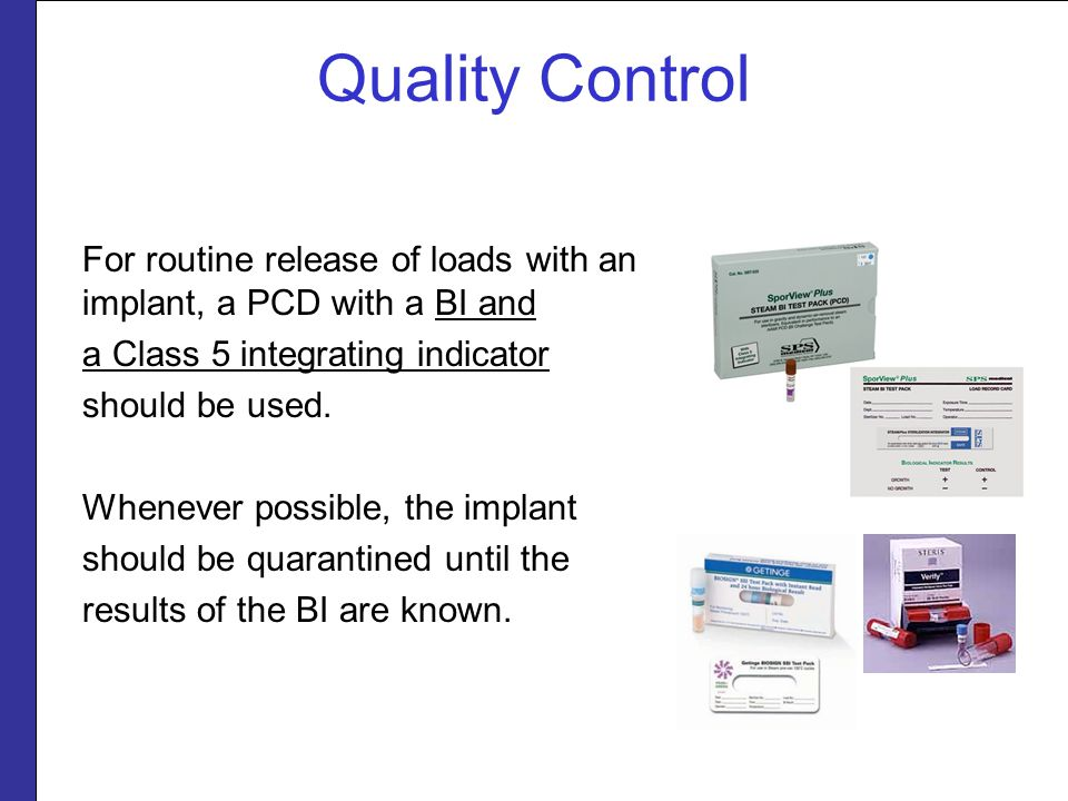 Quality Control For routine release of loads with an implant, a PCD with a BI and. a Class 5 integrating indicator.