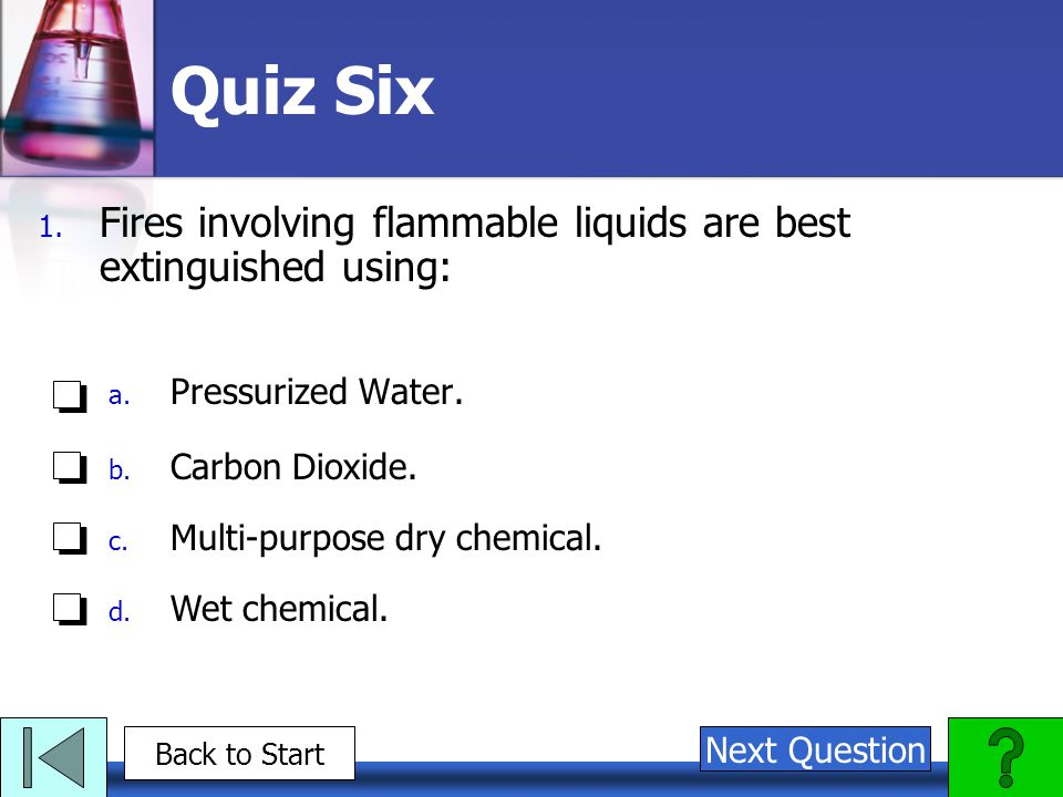 Quiz Six Fires involving flammable liquids are best extinguished using: Pressurized Water. Carbon Dioxide.