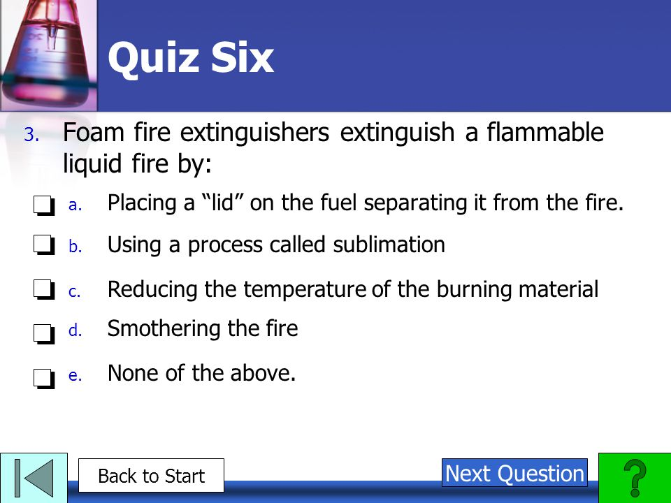 Quiz Six Foam fire extinguishers extinguish a flammable liquid fire by: Placing a lid on the fuel separating it from the fire.