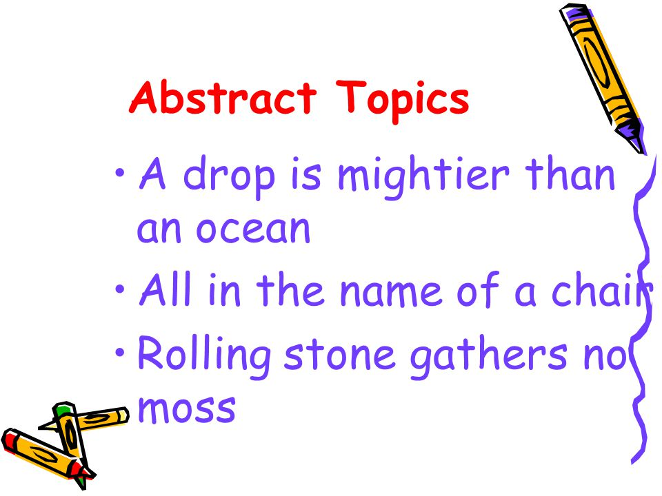 Abstract Topics A drop is mightier than an ocean. All in the name of a chair.