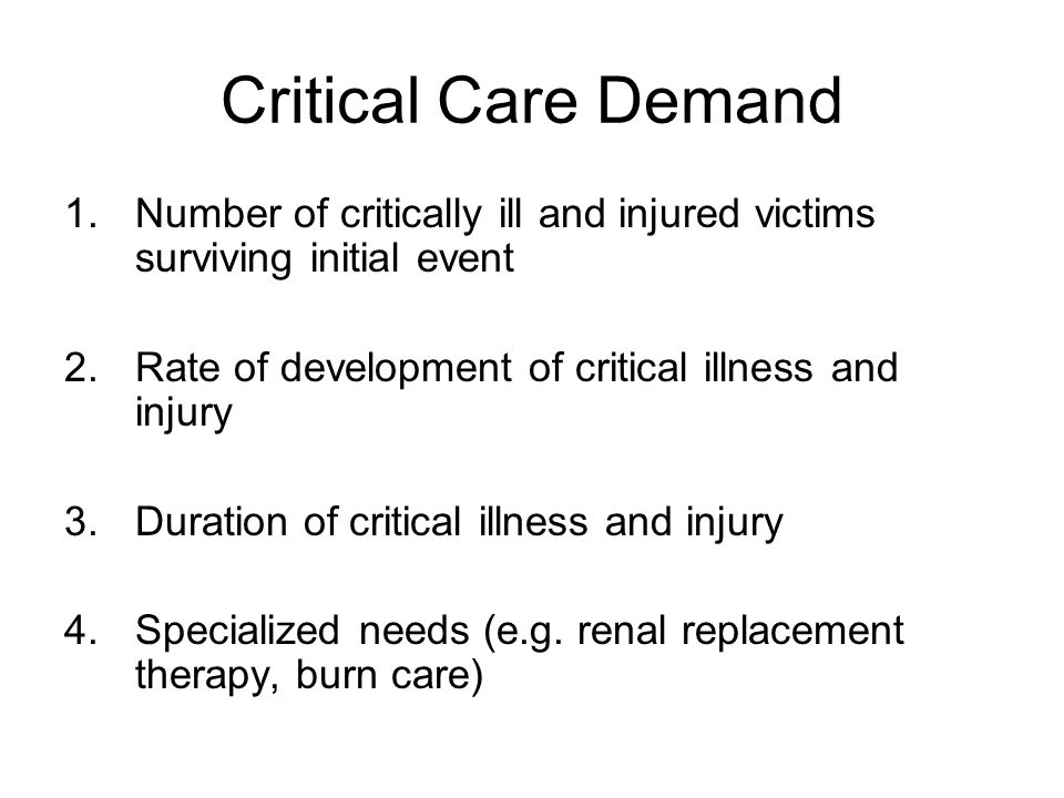 Critical Care Demand Number of critically ill and injured victims surviving initial event. Rate of development of critical illness and injury.
