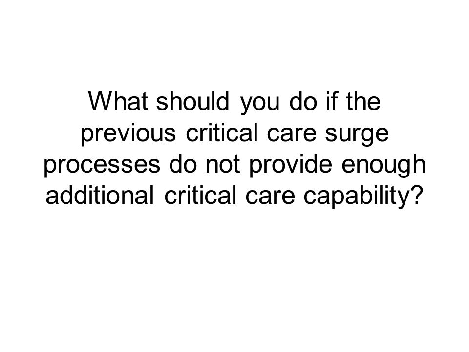 What should you do if the previous critical care surge processes do not provide enough additional critical care capability