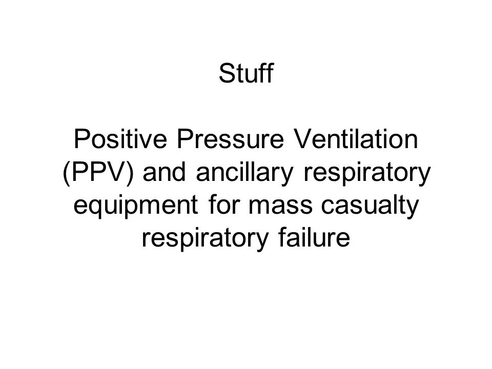 Stuff Positive Pressure Ventilation (PPV) and ancillary respiratory equipment for mass casualty respiratory failure
