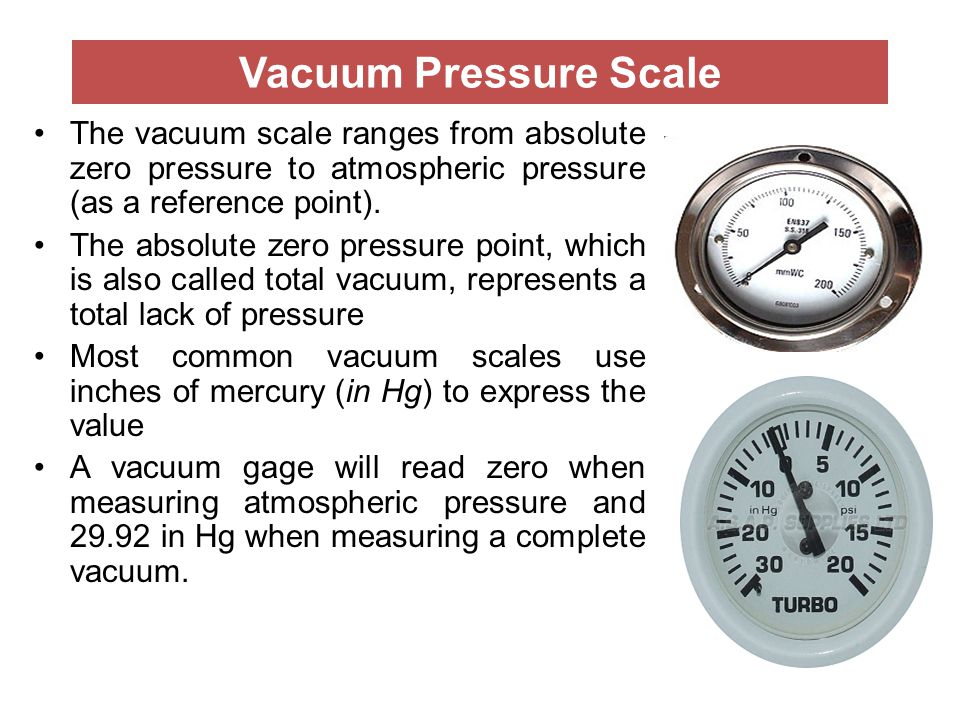 Vacuum Pressure Scale The vacuum scale ranges from absolute zero pressure to atmospheric pressure (as a reference point).